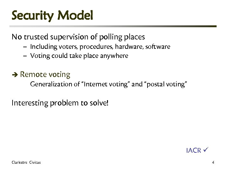 Security Model No trusted supervision of polling places – Including voters, procedures, hardware, software