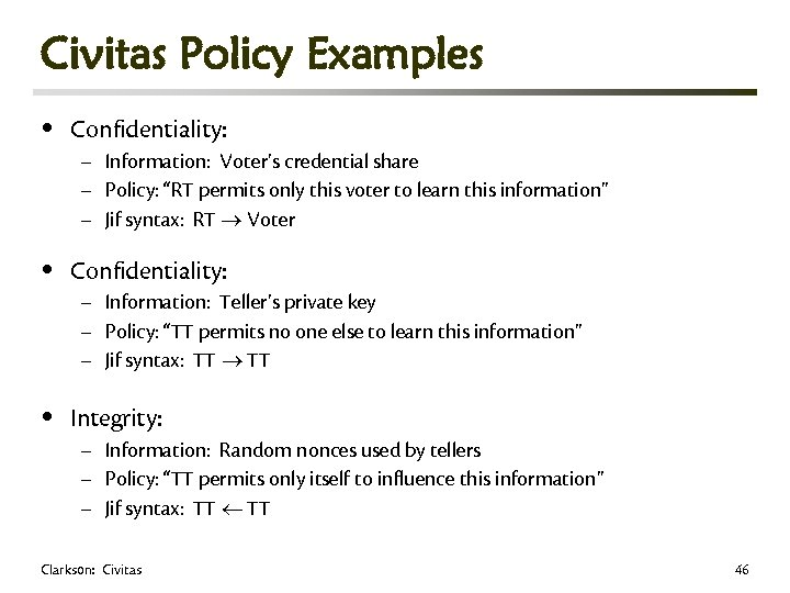 Civitas Policy Examples • Confidentiality: • Integrity: – Information: Voter's credential share – Policy: