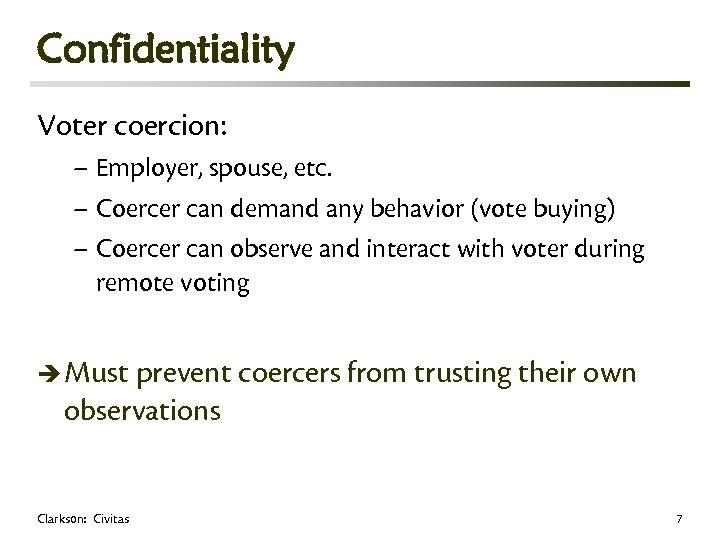 Confidentiality Voter coercion: – Employer, spouse, etc. – Coercer can demand any behavior (vote