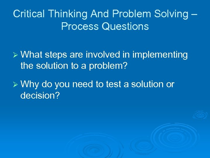 Critical Thinking And Problem Solving – Process Questions Ø What steps are involved in