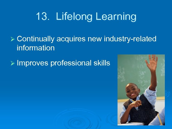 13. Lifelong Learning Ø Continually acquires new industry-related information Ø Improves professional skills