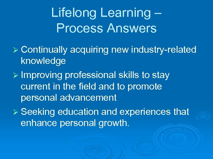 Lifelong Learning – Process Answers Ø Continually acquiring new industry-related knowledge Ø Improving professional