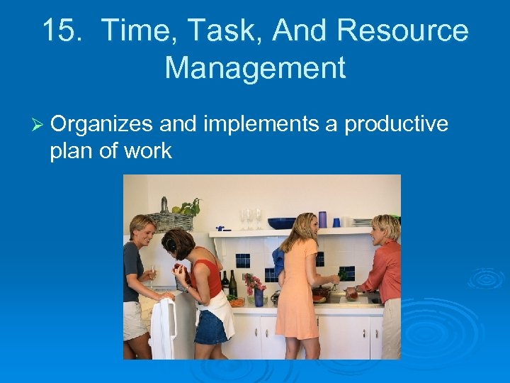 15. Time, Task, And Resource Management Ø Organizes and implements a productive plan of