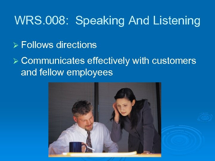 WRS. 008: Speaking And Listening Ø Follows directions Ø Communicates effectively with customers and