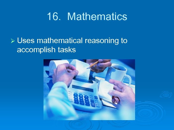 16. Mathematics Ø Uses mathematical reasoning to accomplish tasks