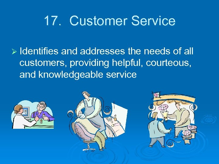 17. Customer Service Ø Identifies and addresses the needs of all customers, providing helpful,