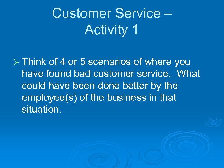 Customer Service – Activity 1 Ø Think of 4 or 5 scenarios of where