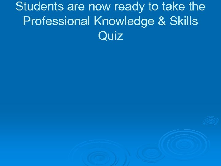 Students are now ready to take the Professional Knowledge & Skills Quiz