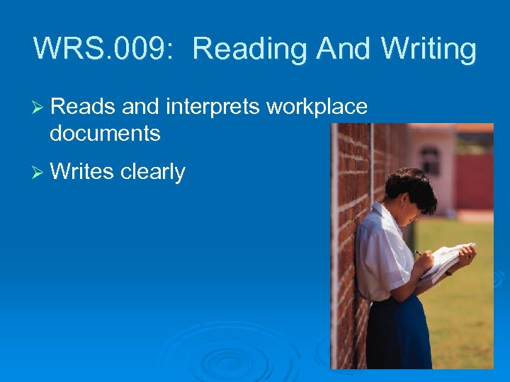 WRS. 009: Reading And Writing Ø Reads and interprets workplace documents Ø Writes clearly
