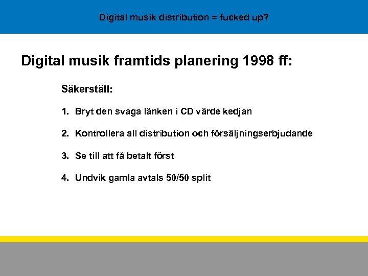 Digital musik distribution = fucked up? Digital musik framtids planering 1998 ff: Säkerställ: 1.