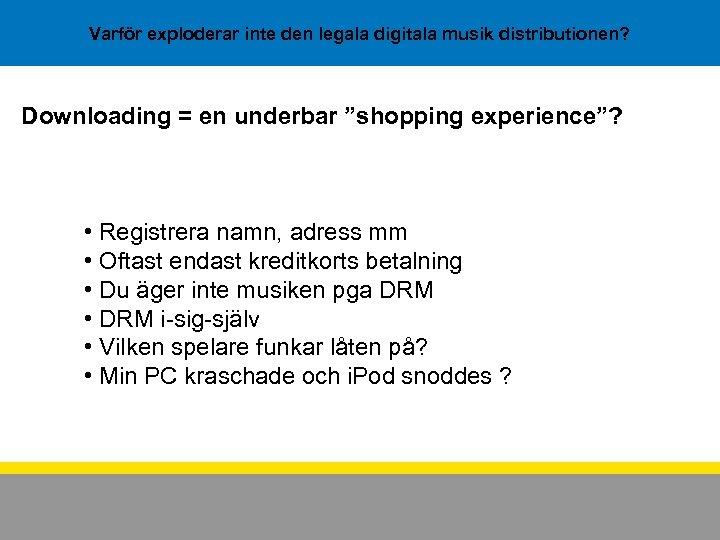 """Varför exploderar inte den legala digitala musik distributionen? Downloading = en underbar """"shopping experience""""?"""