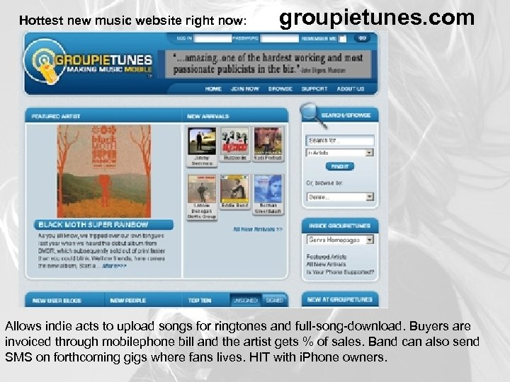 Hottest new music website right now: groupietunes. com Allows indie acts to upload songs