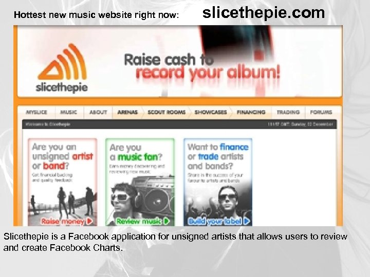 Hottest new music website right now: slicethepie. com Slicethepie is a Facebook application for