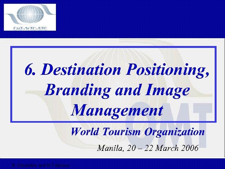 6. Destination Positioning, Branding and Image Management World Tourism Organization Manila, 20 – 22