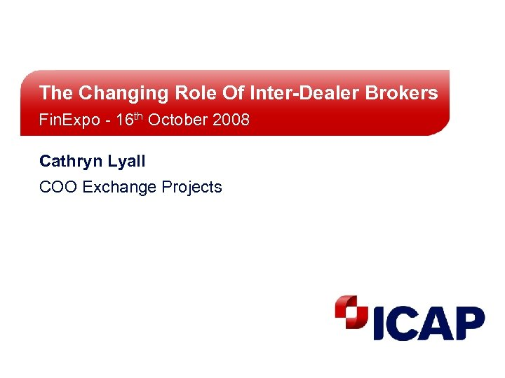 The Changing Role Of Inter-Dealer Brokers Fin. Expo - 16 th October 2008 Cathryn