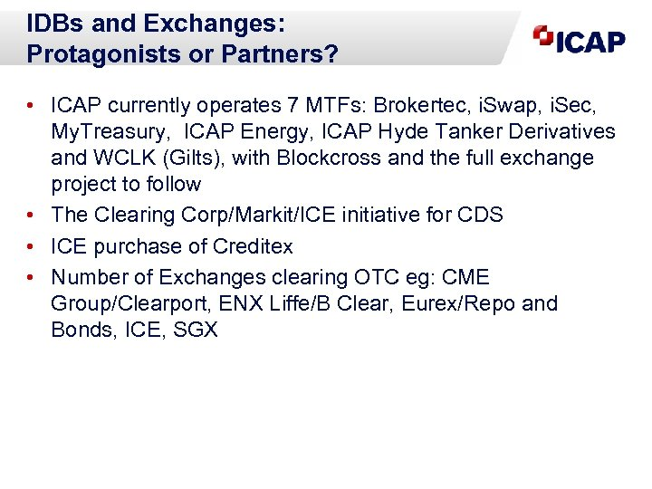 IDBs and Exchanges: Protagonists or Partners? • ICAP currently operates 7 MTFs: Brokertec, i.