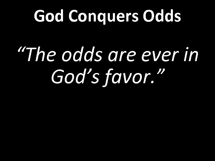 "God Conquers Odds ""The odds are ever in God's favor. """