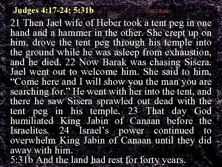 Judges 4: 17 -24; 5: 31 b (NET Bible) 21 Then Jael wife of