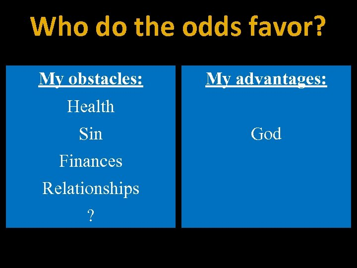 Who do the odds favor? My obstacles: My advantages: Health Sin Finances Relationships ?