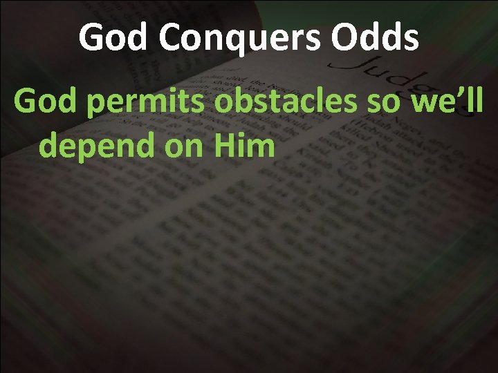 God Conquers Odds God permits obstacles so we'll depend on Him