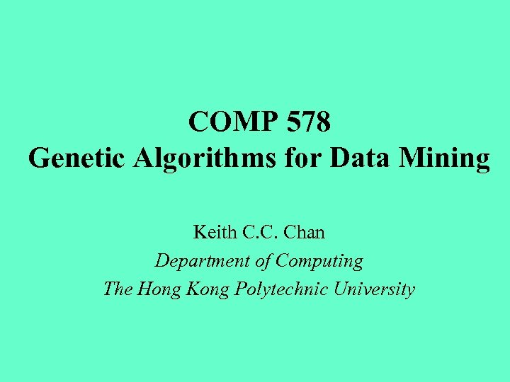COMP 578 Genetic Algorithms for Data Mining Keith C. C. Chan Department of Computing