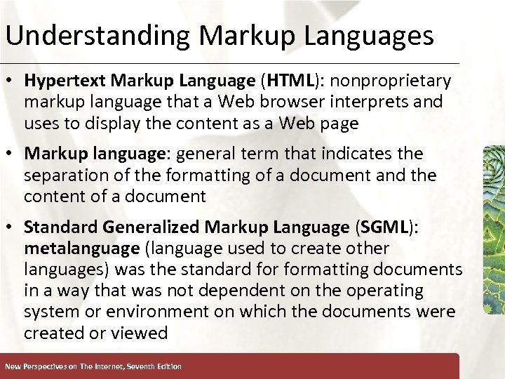 Understanding Markup Languages XP • Hypertext Markup Language (HTML): nonproprietary markup language that a