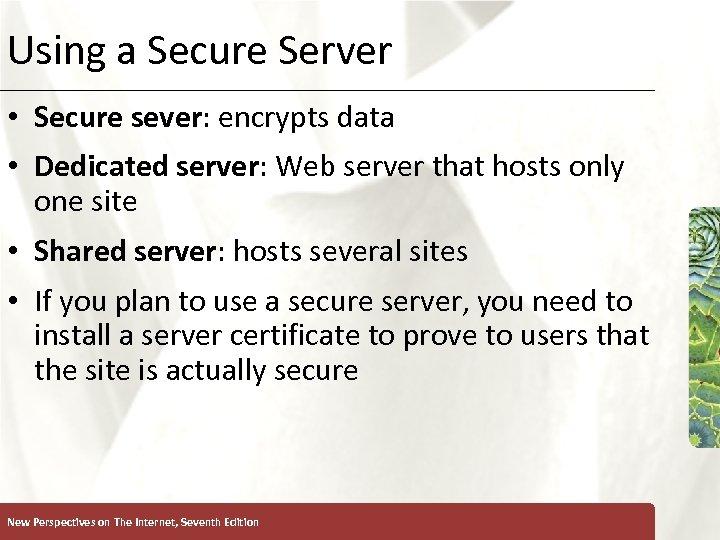 Using a Secure Server • Secure sever: encrypts data • Dedicated server: Web server