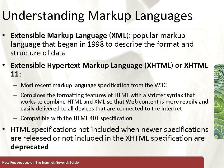 Understanding Markup Languages XP • Extensible Markup Language (XML): popular markup language that began