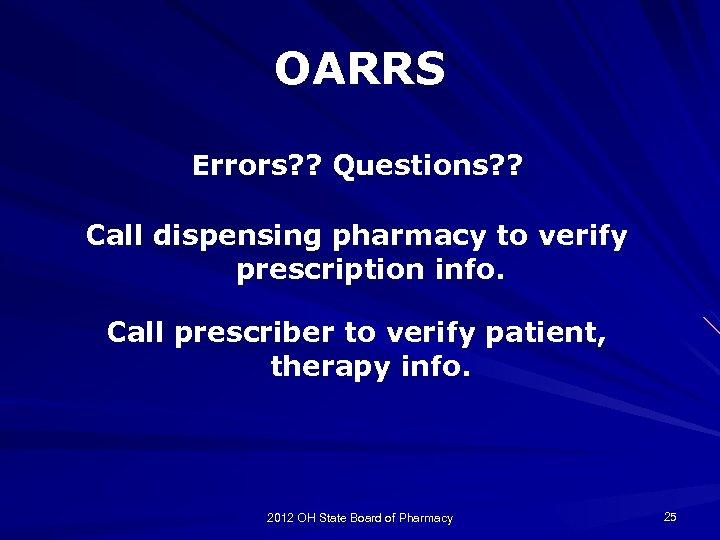 OARRS Errors? ? Questions? ? Call dispensing pharmacy to verify prescription info. Call prescriber