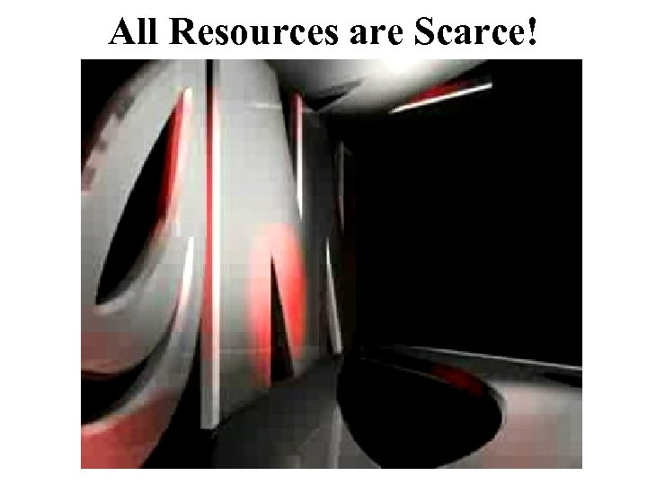 All Resources are Scarce!
