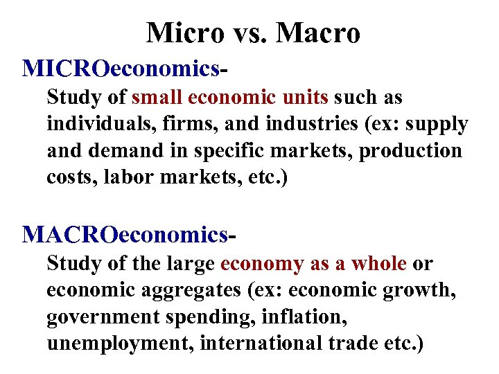 Micro vs. Macro MICROeconomics. Study of small economic units such as individuals, firms, and
