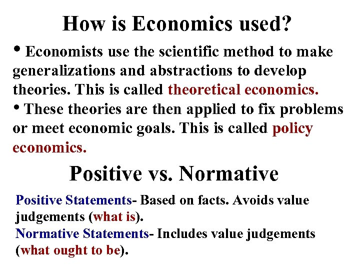How is Economics used? • Economists use the scientific method to make generalizations and