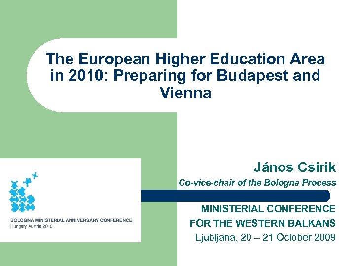 The European Higher Education Area in 2010: Preparing for Budapest and Vienna János Csirik