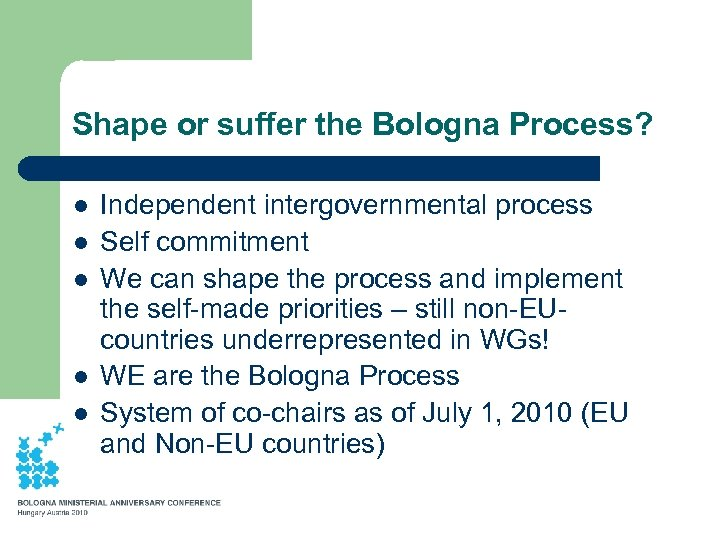 Shape or suffer the Bologna Process? l l l Independent intergovernmental process Self commitment