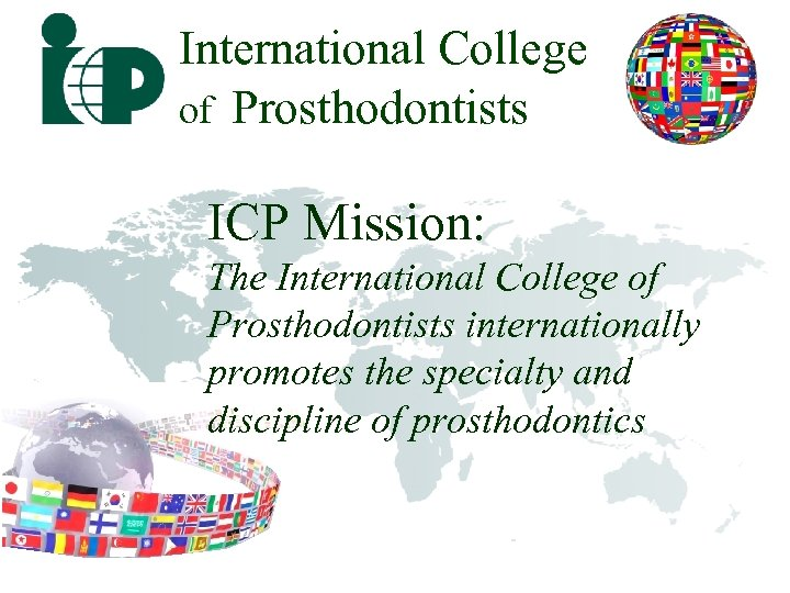 International College of Prosthodontists ICP Mission: The International College of Prosthodontists internationally promotes the