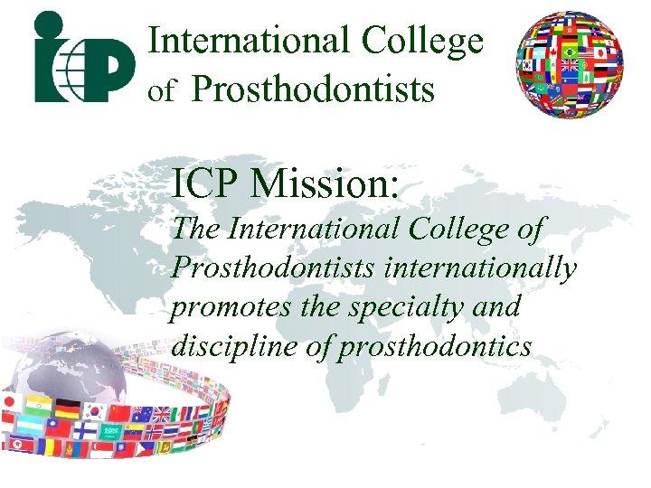 International College of Prosthodontists ICP Mission: The International College of Prosthodontists internationally promotes the