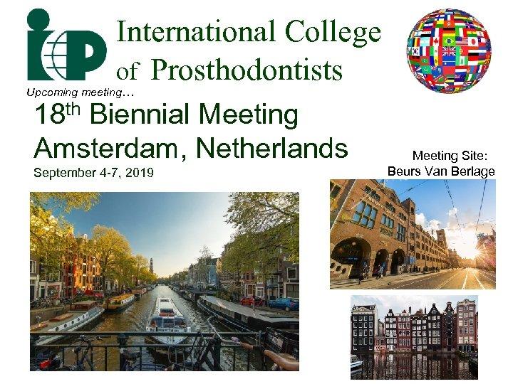 International College of Prosthodontists Upcoming meeting… 18 th Biennial Meeting Amsterdam, Netherlands September 4