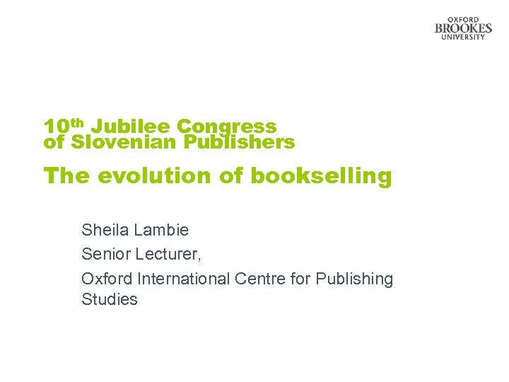 10 th Jubilee Congress of Slovenian Publishers The evolution of bookselling Sheila Lambie Senior