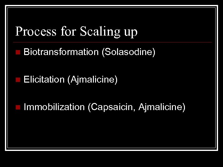 Process for Scaling up n Biotransformation (Solasodine) n Elicitation (Ajmalicine) n Immobilization (Capsaicin, Ajmalicine)