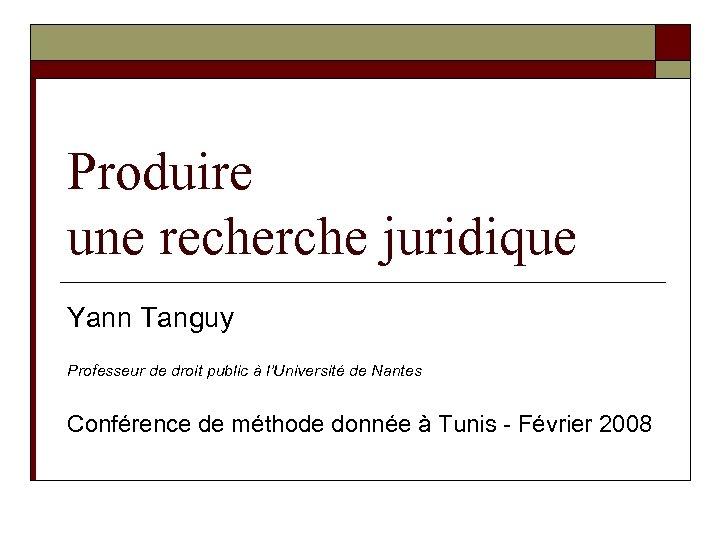 Produire une recherche juridique Yann Tanguy Professeur de droit public à l'Université de Nantes