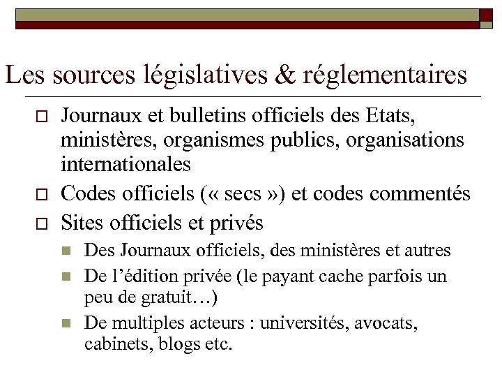 Les sources législatives & réglementaires o o o Journaux et bulletins officiels des Etats,