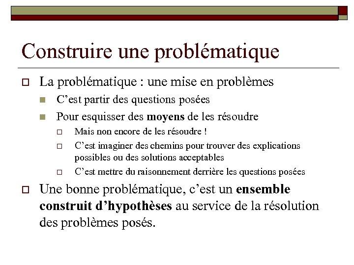 Construire une problématique o La problématique : une mise en problèmes n n C'est