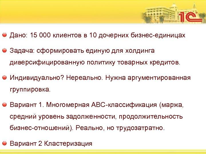 Дано: 15 000 клиентов в 10 дочерних бизнес-единицах Задача: сформировать единую для холдинга диверсифицированную