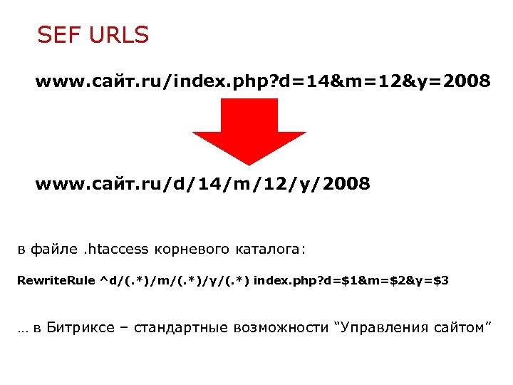 SEF URLS www. сайт. ru/index. php? d=14&m=12&y=2008 www. сайт. ru/d/14/m/12/y/2008 в файле. htaccess корневого