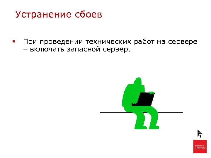 Устранение сбоев § При проведении технических работ на сервере – включать запасной сервер.