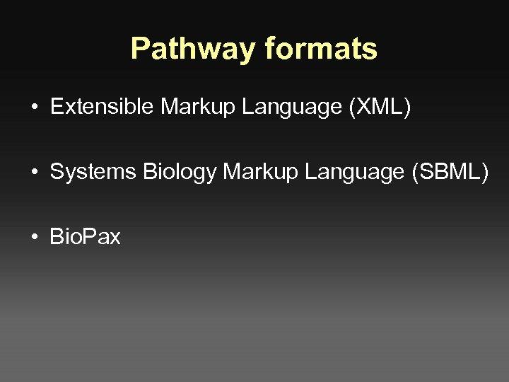 Pathway formats • Extensible Markup Language (XML) • Systems Biology Markup Language (SBML) •