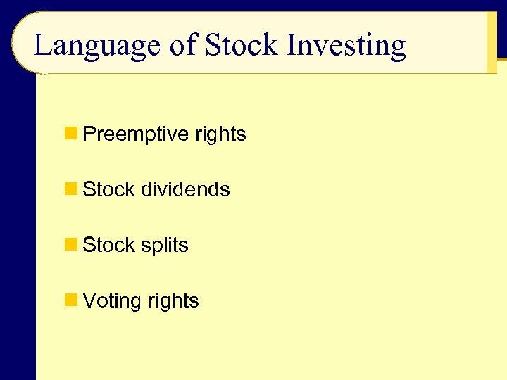 Language of Stock Investing n Preemptive rights n Stock dividends n Stock splits n