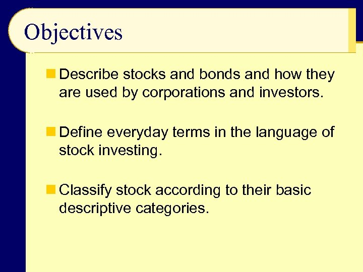 Objectives n Describe stocks and bonds and how they are used by corporations and