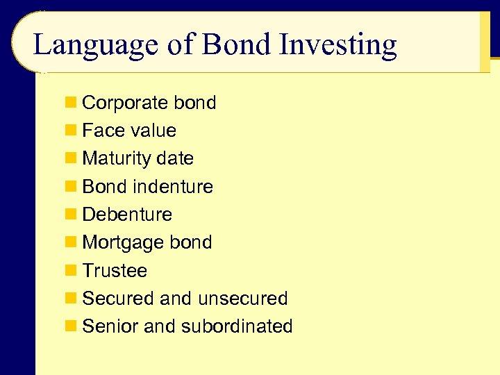 Language of Bond Investing n Corporate bond n Face value n Maturity date n