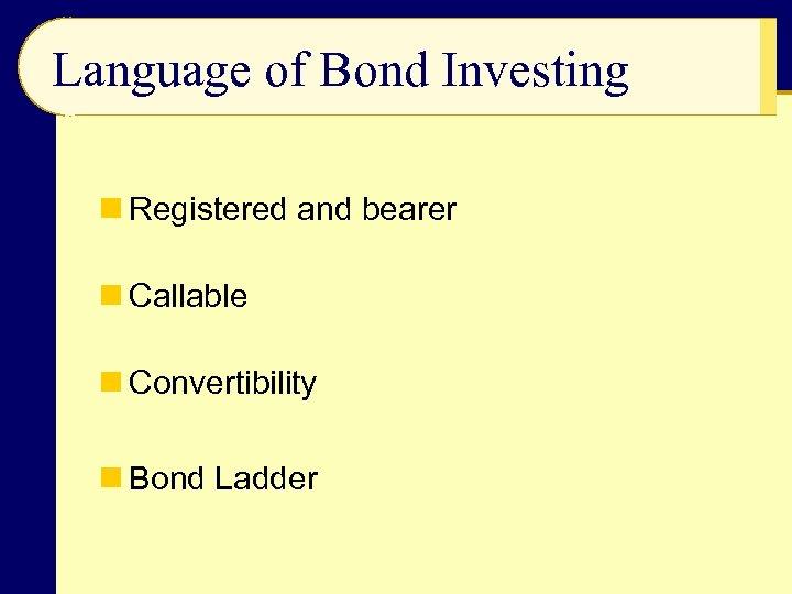 Language of Bond Investing n Registered and bearer n Callable n Convertibility n Bond